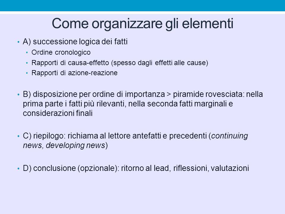 Come organizzare gli elementi A) successione logica dei fatti Ordine cronologico Rapporti di causa-effetto (spesso dagli effetti alle cause) Rapporti