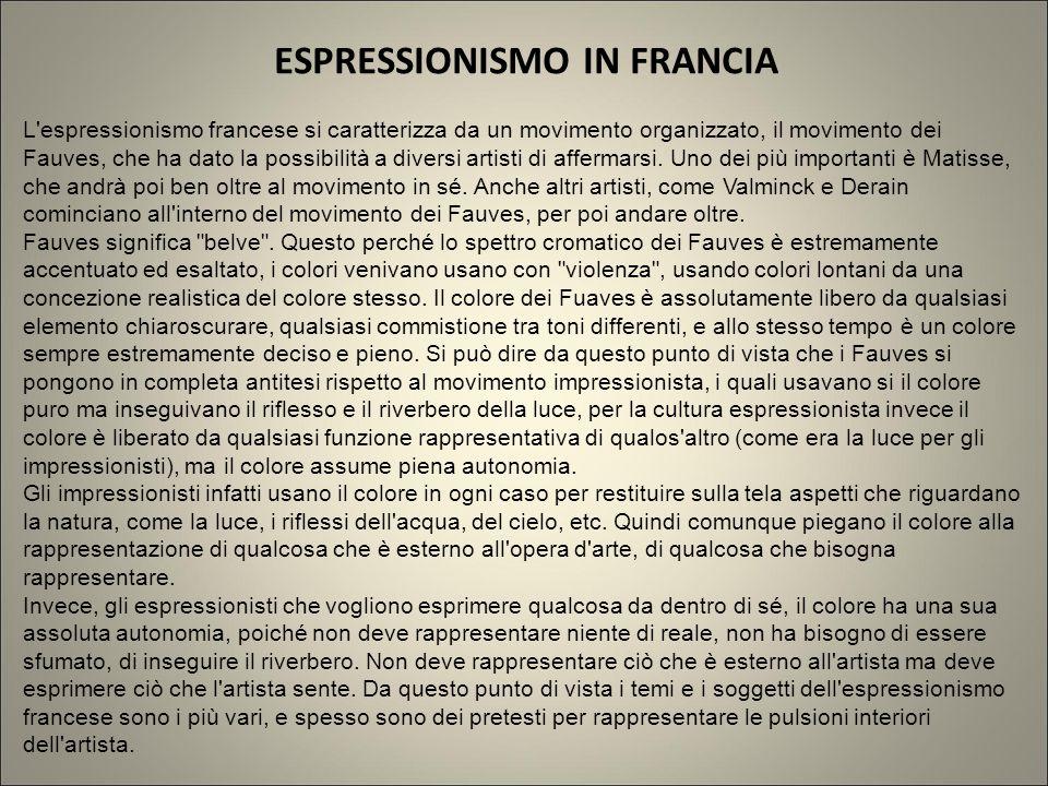 ESPRESSIONISMO IN FRANCIA L'espressionismo francese si caratterizza da un movimento organizzato, il movimento dei Fauves, che ha dato la possibilità a