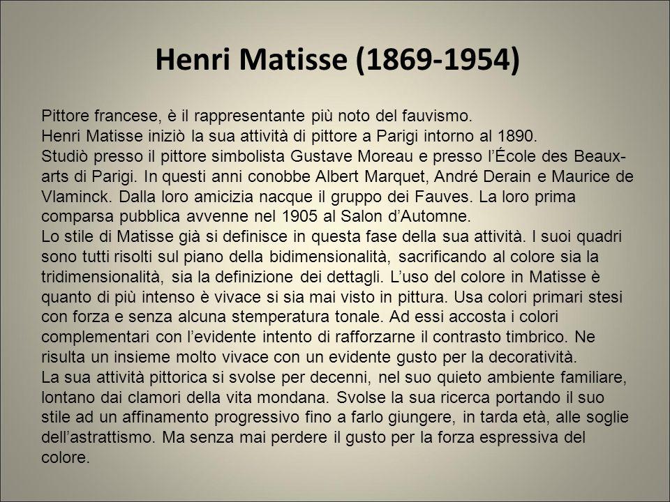 Henri Matisse (1869-1954) Pittore francese, è il rappresentante più noto del fauvismo. Henri Matisse iniziò la sua attività di pittore a Parigi intorn