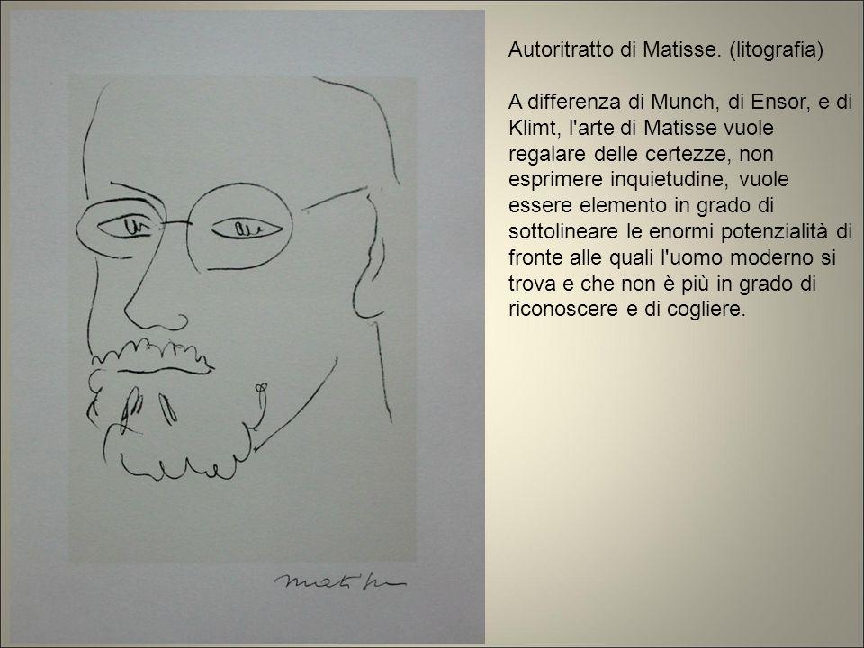 Autoritratto di Matisse. (litografia) A differenza di Munch, di Ensor, e di Klimt, l'arte di Matisse vuole regalare delle certezze, non esprimere inqu