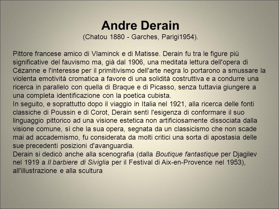 Andre Derain (Chatou 1880 - Garches, Parigi1954). Pittore francese amico di Vlaminck e di Matisse. Derain fu tra le figure più significative del fauvi