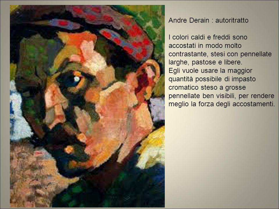 Andre Derain : autoritratto I colori caldi e freddi sono accostati in modo molto contrastante, stesi con pennellate larghe, pastose e libere. Egli vuo