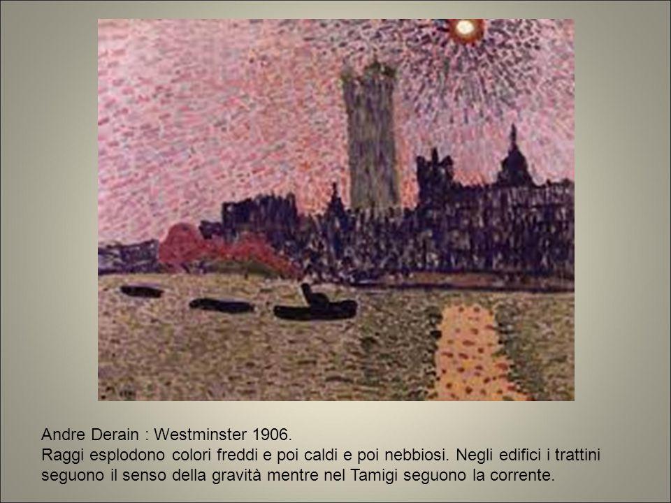 Andre Derain : Westminster 1906. Raggi esplodono colori freddi e poi caldi e poi nebbiosi. Negli edifici i trattini seguono il senso della gravità men