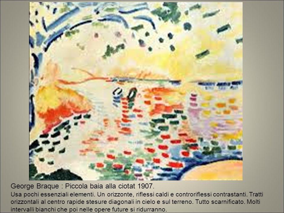 George Braque : Piccola baia alla ciotat 1907. Usa pochi essenziali elementi. Un orizzonte, riflessi caldi e controriflessi contrastanti. Tratti orizz
