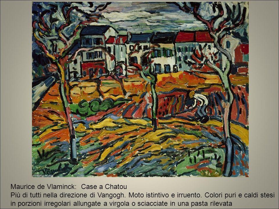Maurice de Vlaminck: Case a Chatou Più di tutti nella direzione di Vangogh. Moto istintivo e irruento. Colori puri e caldi stesi in porzioni irregolar