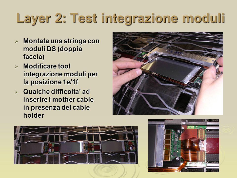 Layer 2: Test integrazione moduli  Montata una stringa con moduli DS (doppia faccia)  Modificare tool integrazione moduli per la posizione 1e/1f  Qualche difficolta' ad inserire i mother cable in presenza del cable holder