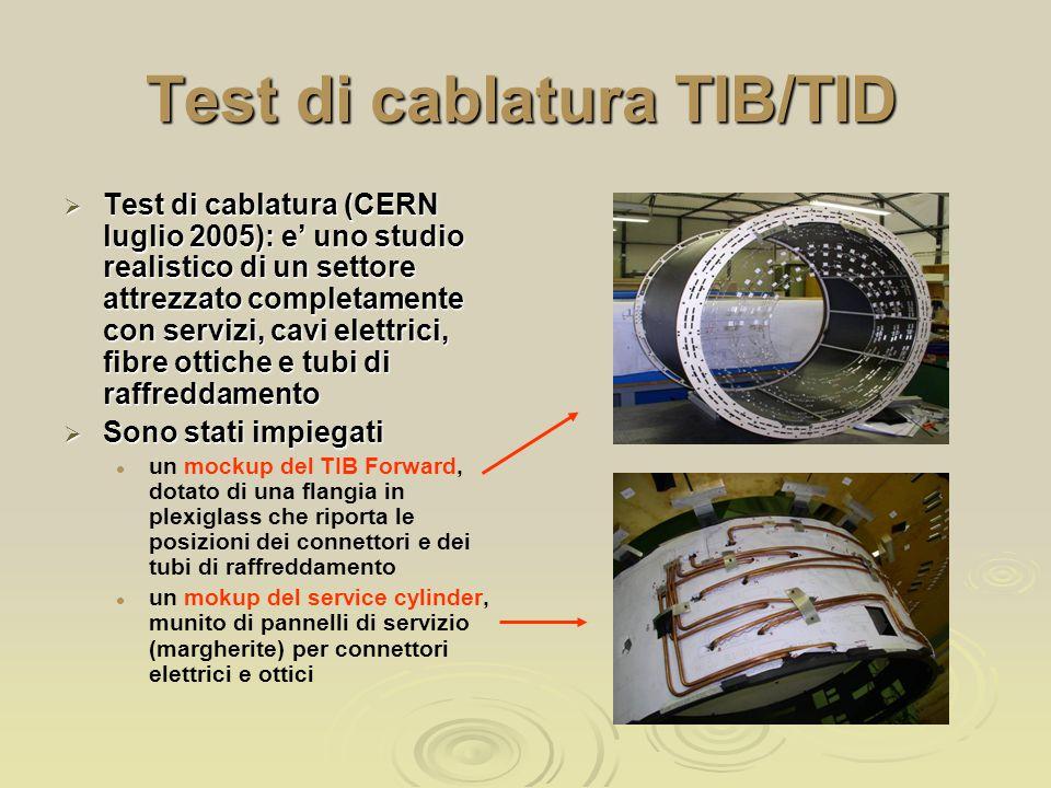 Test di cablatura TIB/TID  Test di cablatura (CERN luglio 2005): e' uno studio realistico di un settore attrezzato completamente con servizi, cavi elettrici, fibre ottiche e tubi di raffreddamento  Sono stati impiegati un mockup del TIB Forward, dotato di una flangia in plexiglass che riporta le posizioni dei connettori e dei tubi di raffreddamento un mokup del service cylinder, munito di pannelli di servizio (margherite) per connettori elettrici e ottici