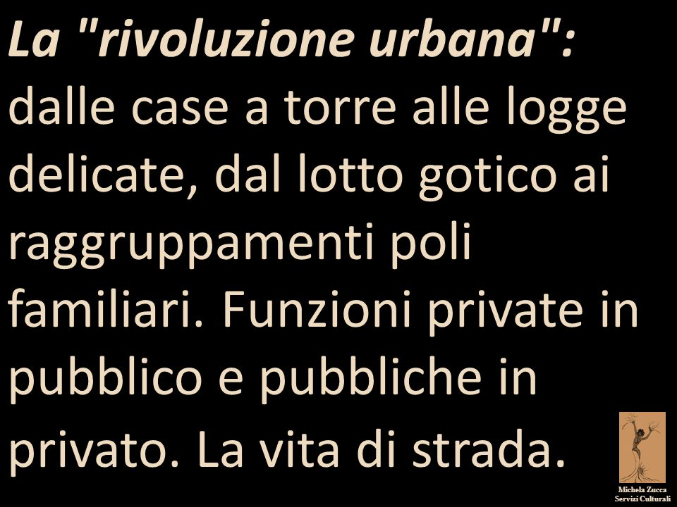 Michela Zucca Servizi Culturali La rivoluzione urbana : dalle case a torre alle logge delicate, dal lotto gotico ai raggruppamenti poli familiari.