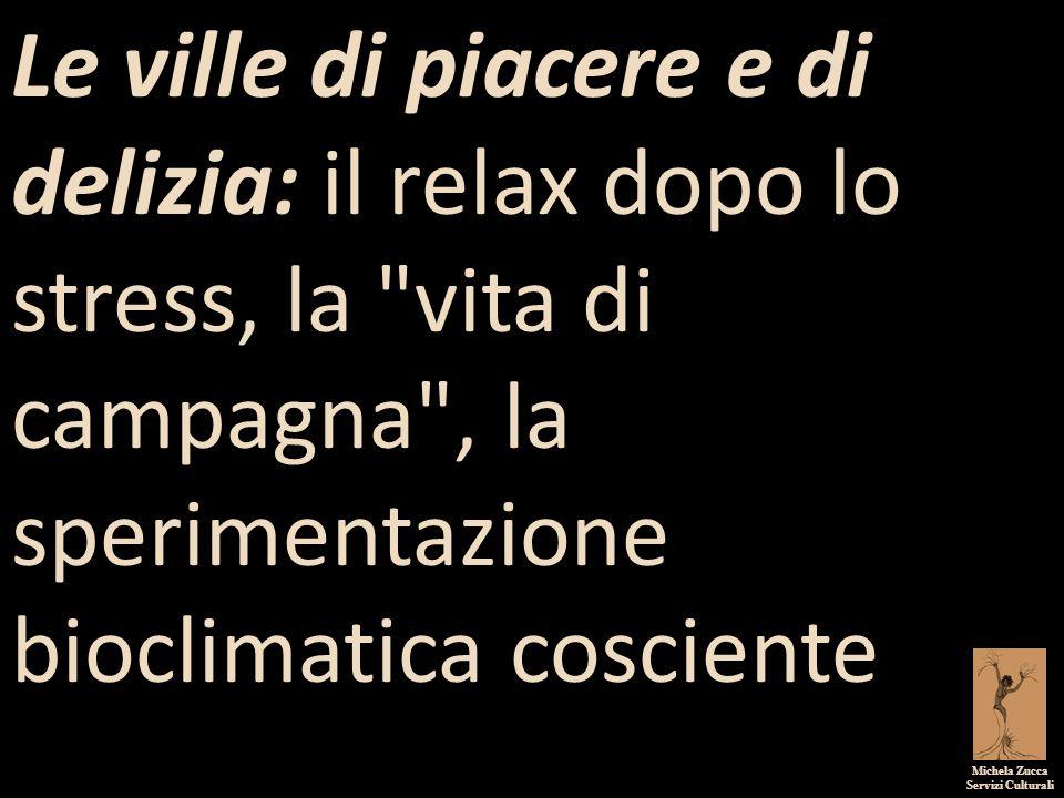 Michela Zucca Servizi Culturali Le ville di piacere e di delizia: il relax dopo lo stress, la vita di campagna , la sperimentazione bioclimatica cosciente.