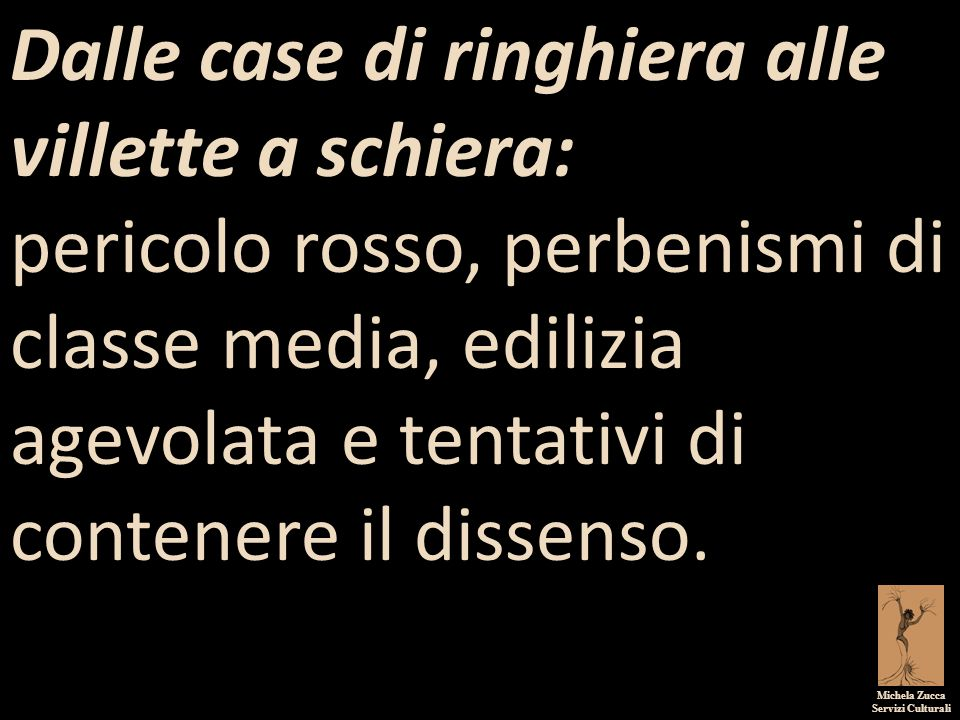 Michela Zucca Servizi Culturali Dalle case di ringhiera alle villette a schiera: pericolo rosso, perbenismi di classe media, edilizia agevolata e tentativi di contenere il dissenso.