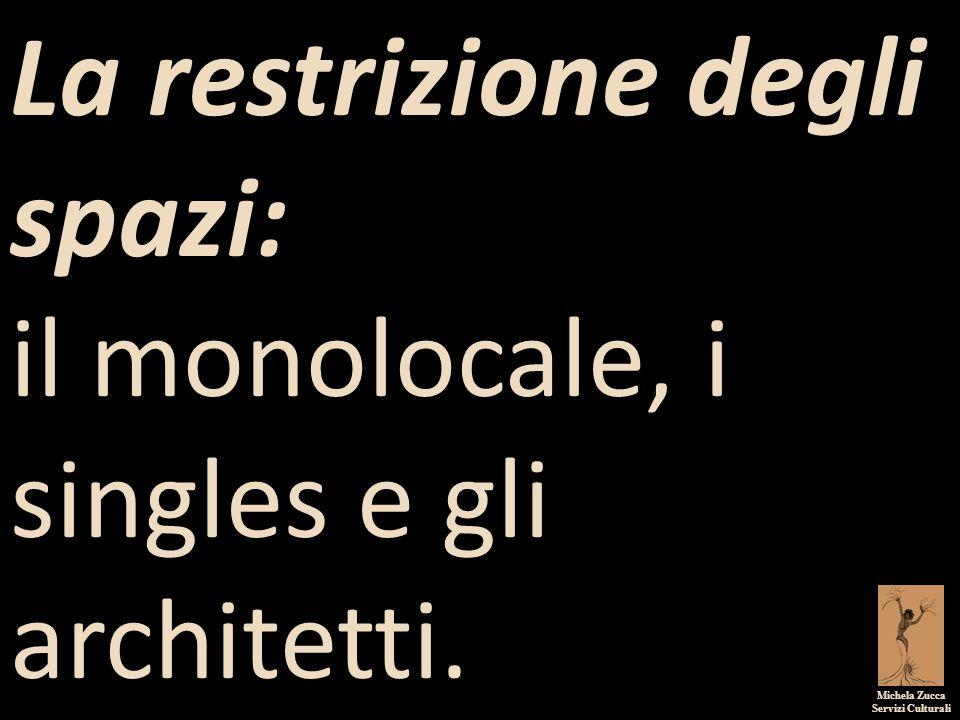 Michela Zucca Servizi Culturali La restrizione degli spazi: il monolocale, i singles e gli architetti.