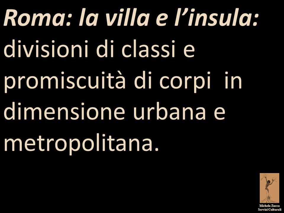Michela Zucca Servizi Culturali Roma: la villa e l'insula: divisioni di classi e promiscuità di corpi in dimensione urbana e metropolitana.