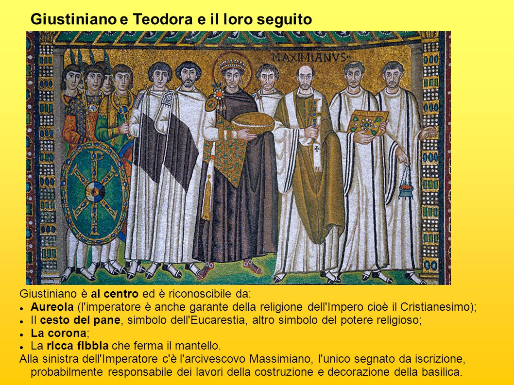 Giustiniano e Teodora e il loro seguito Giustiniano è al centro ed è riconoscibile da: Aureola (l imperatore è anche garante della religione dell Impero cioè il Cristianesimo); Il cesto del pane, simbolo dell Eucarestia, altro simbolo del potere religioso; La corona; La ricca fibbia che ferma il mantello.