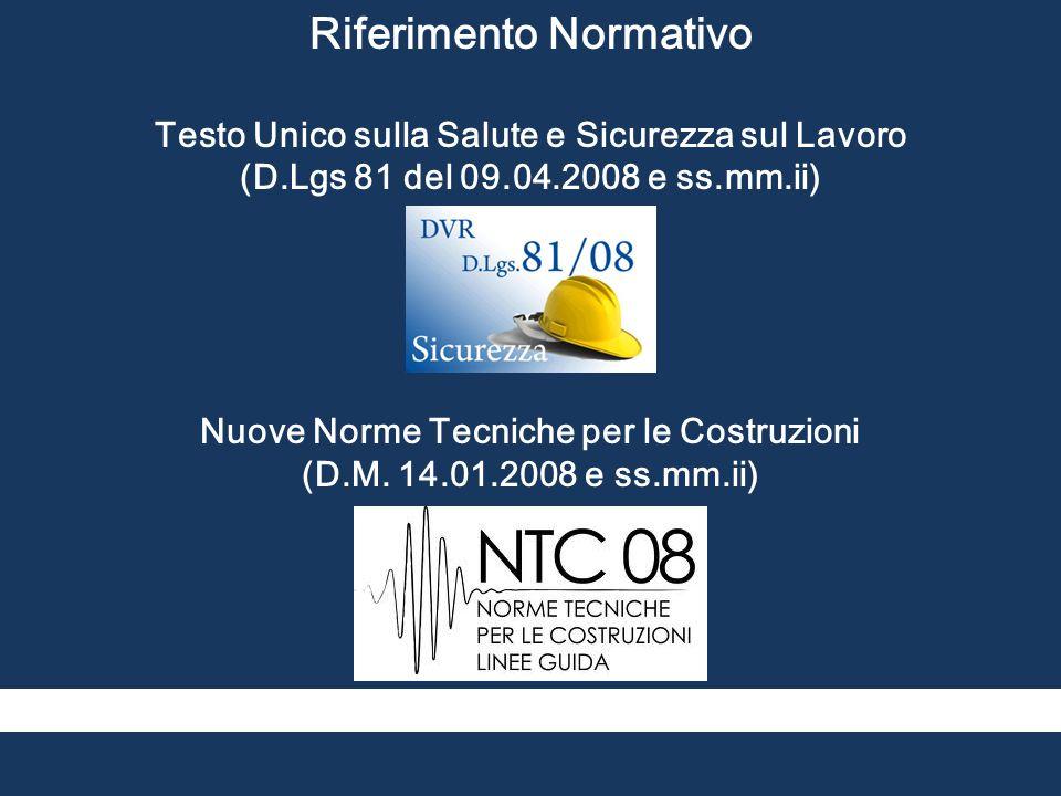 Riferimento Normativo Testo Unico sulla Salute e Sicurezza sul Lavoro (D.Lgs 81 del 09.04.2008 e ss.mm.ii) Nuove Norme Tecniche per le Costruzioni (D.