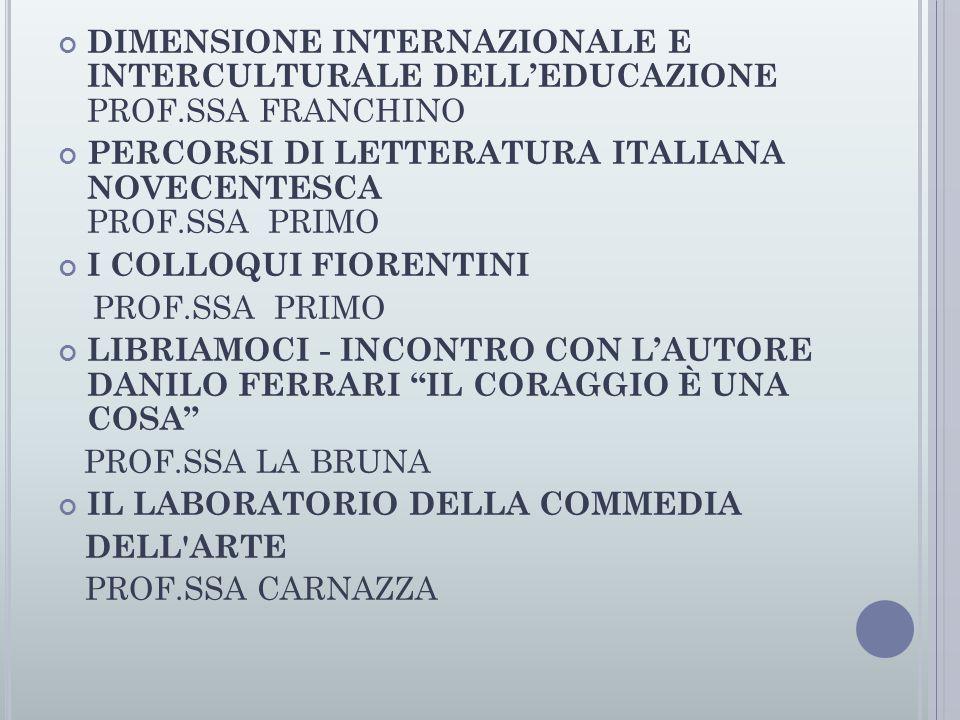 DIMENSIONE INTERNAZIONALE E INTERCULTURALE DELL'EDUCAZIONE PROF.SSA FRANCHINO PERCORSI DI LETTERATURA ITALIANA NOVECENTESCA PROF.SSA PRIMO I COLLOQUI FIORENTINI PROF.SSA PRIMO LIBRIAMOCI - INCONTRO CON L'AUTORE DANILO FERRARI IL CORAGGIO È UNA COSA PROF.SSA LA BRUNA IL LABORATORIO DELLA COMMEDIA DELL ARTE PROF.SSA CARNAZZA