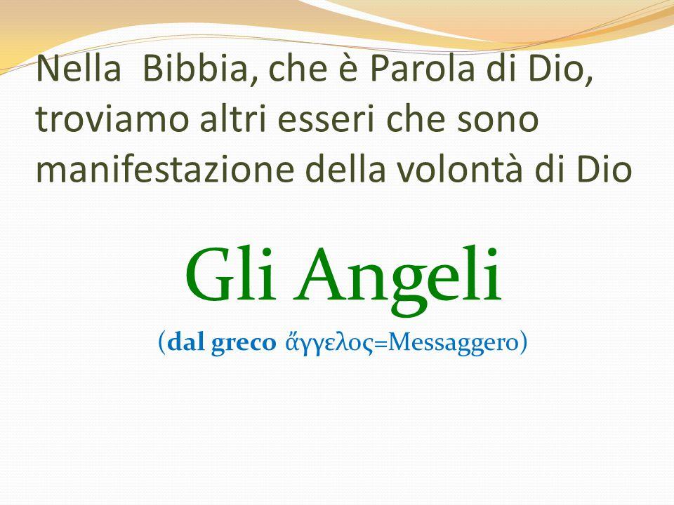 Nella Bibbia, che è Parola di Dio, troviamo altri esseri che sono manifestazione della volontà di Dio Gli Angeli (dal greco ἄ γγελος=Messaggero)