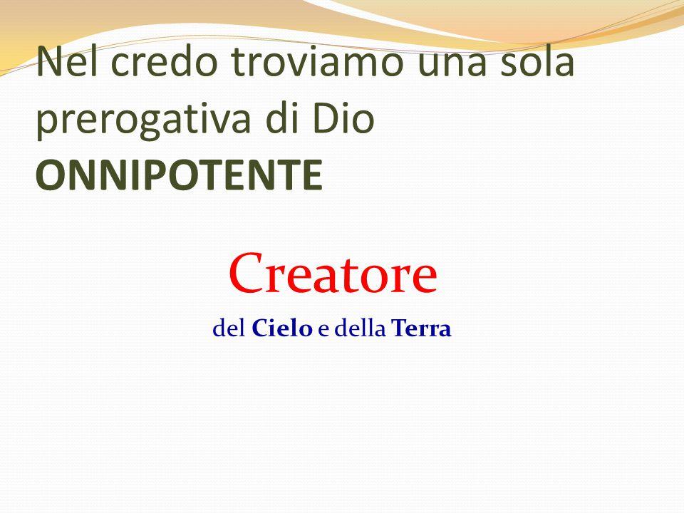 CREATORE Creare = fare dal nulla ONNIPOTENTE Dal latino: Omnis=tutto Potens=Potente ONNIPOTENTE: Colui che può tutto