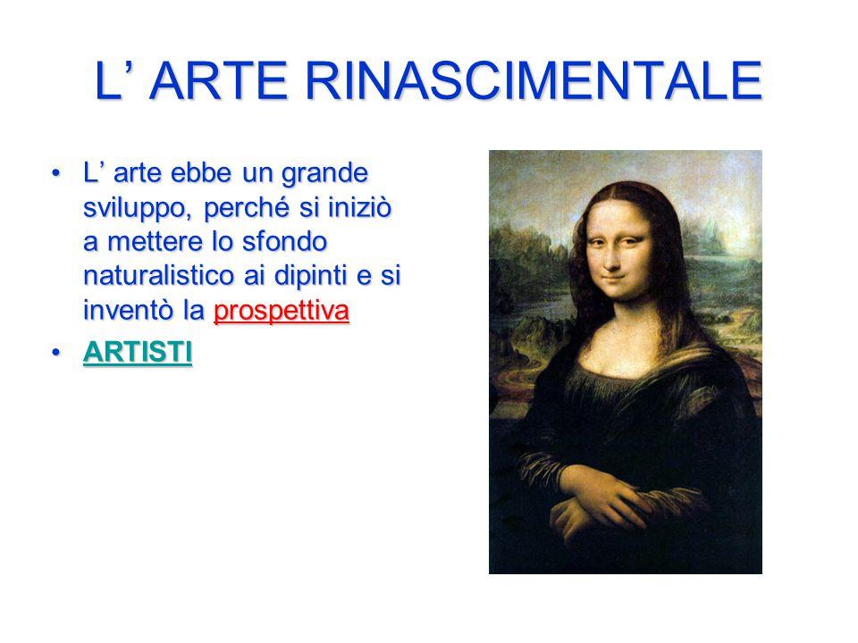 L' ARTE RINASCIMENTALE L' arte ebbe un grande sviluppo, perché si iniziò a mettere lo sfondo naturalistico ai dipinti e si inventò la prospettiva L' arte ebbe un grande sviluppo, perché si iniziò a mettere lo sfondo naturalistico ai dipinti e si inventò la prospettiva ARTISTI ARTISTI ARTISTI