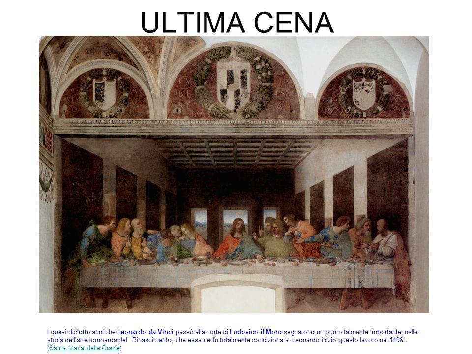 ULTIMA CENA I quasi diciotto anni che Leonardo da Vinci passò alla corte di Ludovico il Moro segnarono un punto talmente importante, nella storia dell arte lombarda del Rinascimento, che essa ne fu totalmente condizionata.