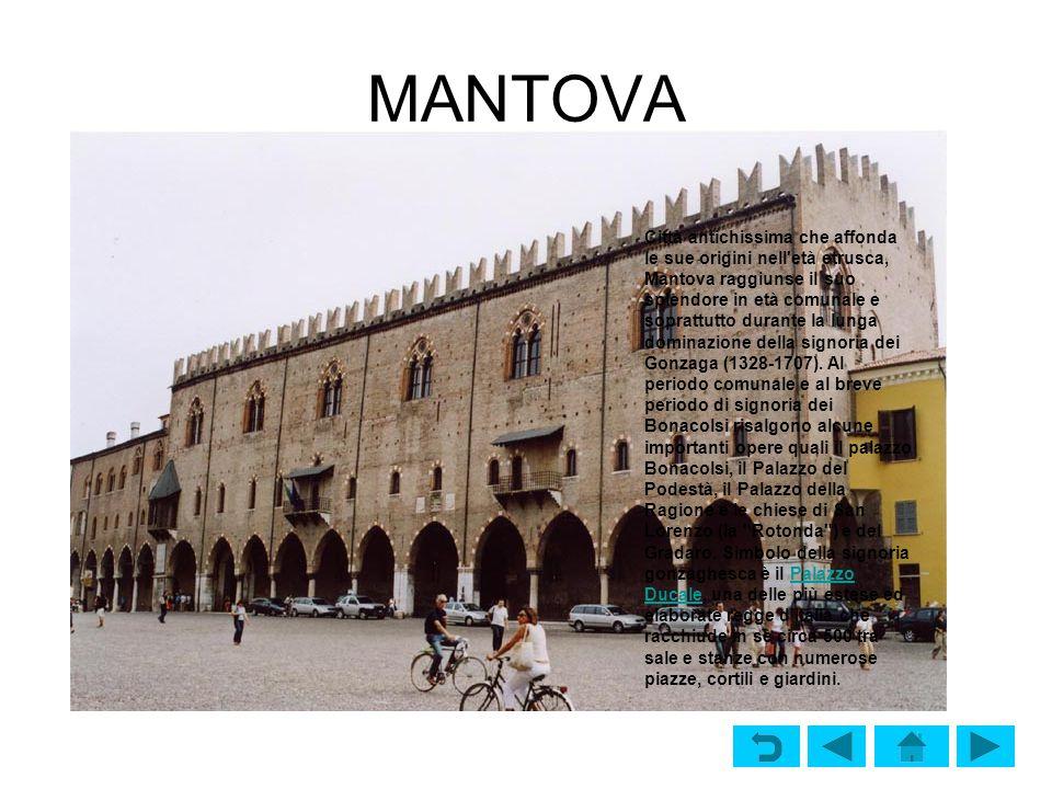 MANTOVA Città antichissima che affonda le sue origini nell età etrusca, Mantova raggiunse il suo splendore in età comunale e soprattutto durante la lunga dominazione della signoria dei Gonzaga (1328-1707).