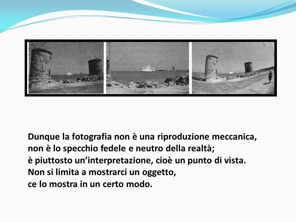 Dunque la fotografia non è una riproduzione meccanica, non è lo specchio fedele e neutro della realtà; è piuttosto un'interpretazione, cioè un punto d