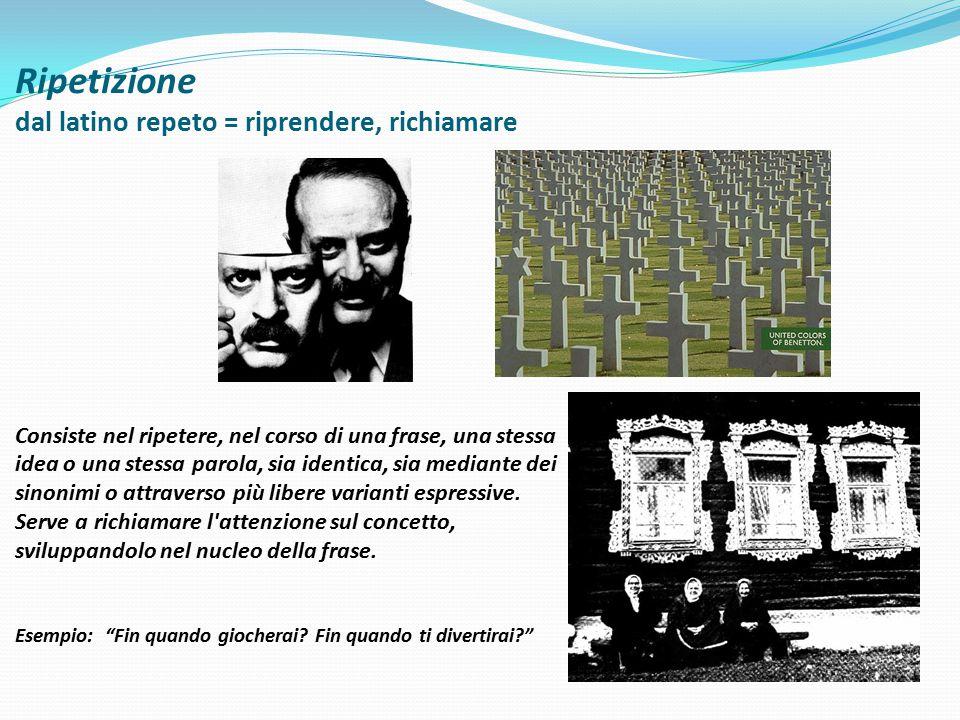 Ripetizione dal latino repeto = riprendere, richiamare Consiste nel ripetere, nel corso di una frase, una stessa idea o una stessa parola, sia identic