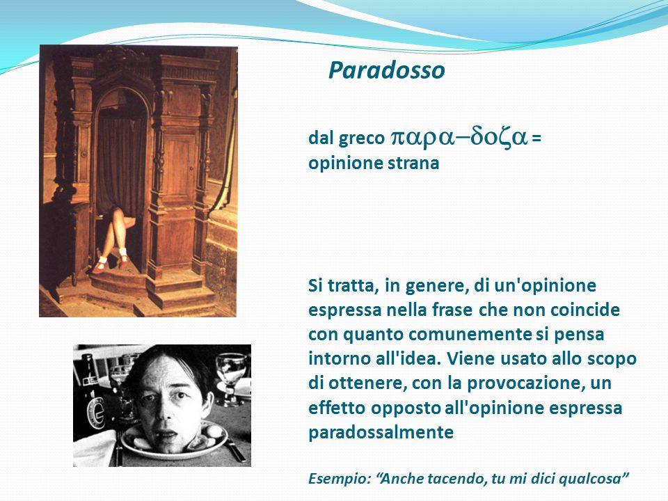 Paradosso dal greco  = opinione strana Si tratta, in genere, di un'opinione espressa nella frase che non coincide con quanto comunemente si p