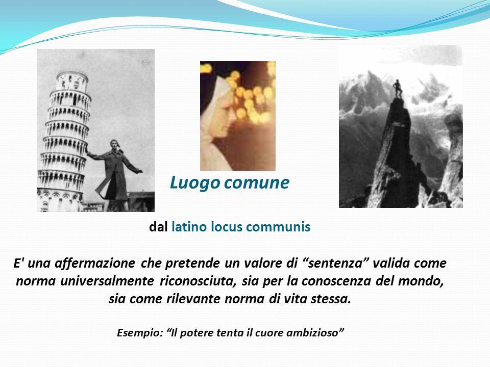 """Luogo comune dal latino locus communis E' una affermazione che pretende un valore di """"sentenza"""" valida come norma universalmente riconosciuta, sia per"""