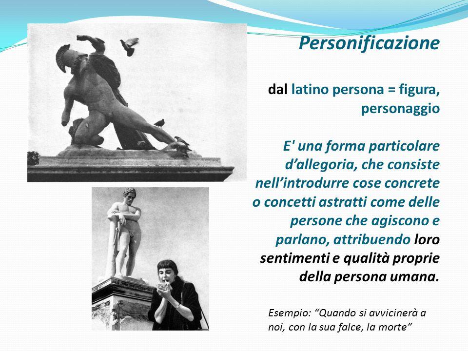 Personificazione dal latino persona = figura, personaggio E' una forma particolare d'allegoria, che consiste nell'introdurre cose concrete o concetti