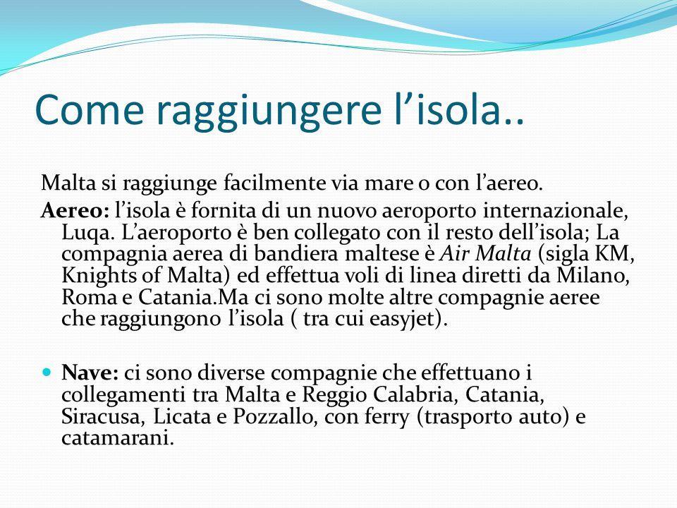 Come raggiungere l'isola.. Malta si raggiunge facilmente via mare o con l'aereo. Aereo: l'isola è fornita di un nuovo aeroporto internazionale, Luqa.