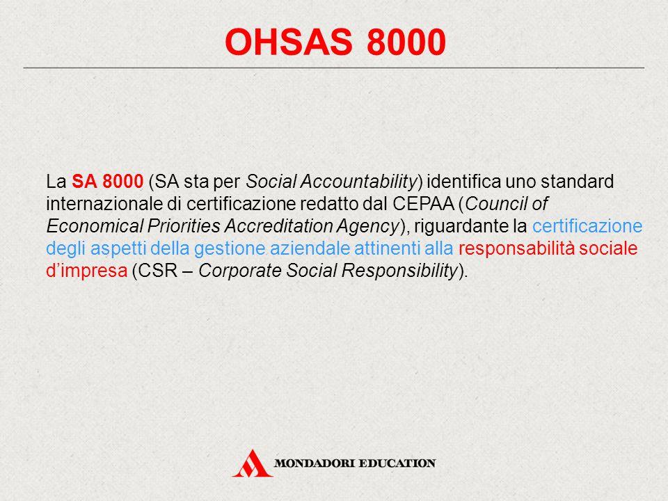 OHSAS 8000 La SA 8000 (SA sta per Social Accountability) identifica uno standard internazionale di certificazione redatto dal CEPAA (Council of Economical Priorities Accreditation Agency), riguardante la certificazione degli aspetti della gestione aziendale attinenti alla responsabilità sociale d'impresa (CSR – Corporate Social Responsibility).