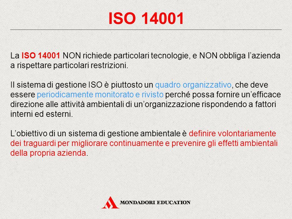 ISO 14001 La ISO 14001 NON richiede particolari tecnologie, e NON obbliga l'azienda a rispettare particolari restrizioni. Il sistema di gestione ISO è