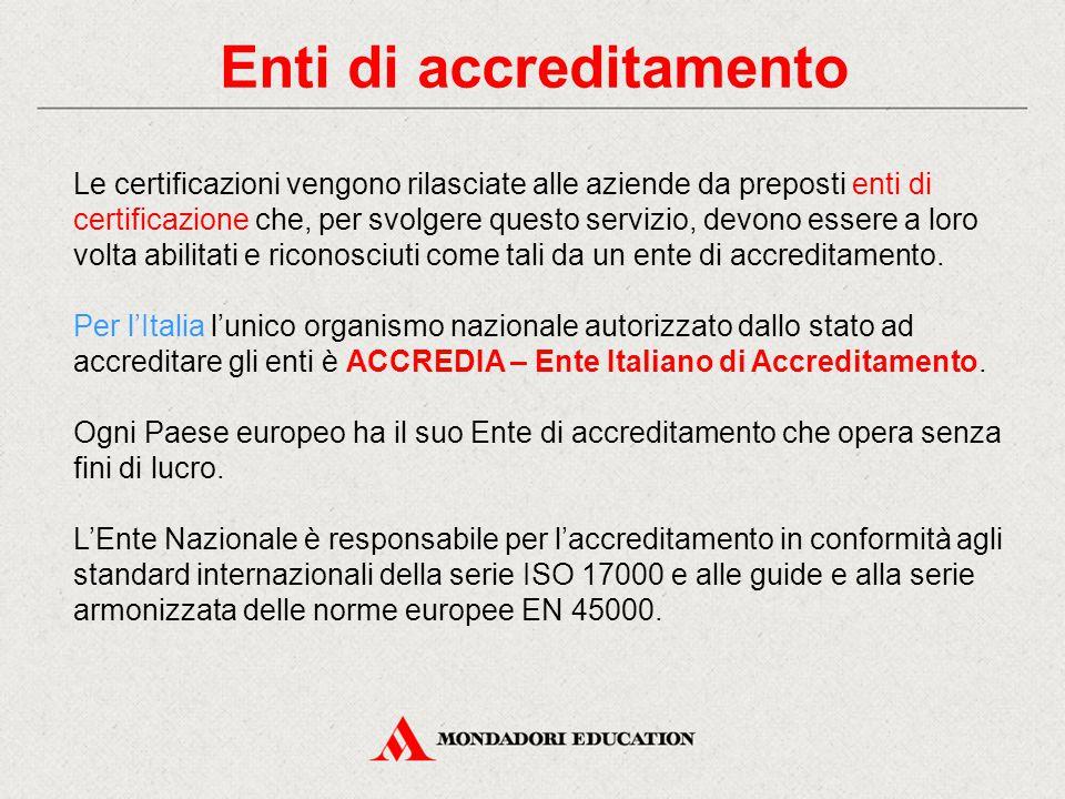 Enti di accreditamento Le certificazioni vengono rilasciate alle aziende da preposti enti di certificazione che, per svolgere questo servizio, devono essere a loro volta abilitati e riconosciuti come tali da un ente di accreditamento.