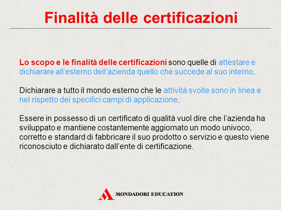 Finalità delle certificazioni Lo scopo e le finalità delle certificazioni sono quelle di attestare e dichiarare all'esterno dell'azienda quello che succede al suo interno.