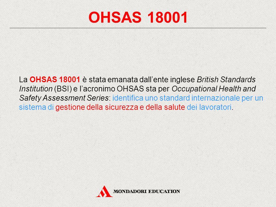 OHSAS 18001 La OHSAS 18001 è stata emanata dall'ente inglese British Standards Institution (BSI) e l'acronimo OHSAS sta per Occupational Health and Safety Assessment Series: identifica uno standard internazionale per un sistema di gestione della sicurezza e della salute dei lavoratori.