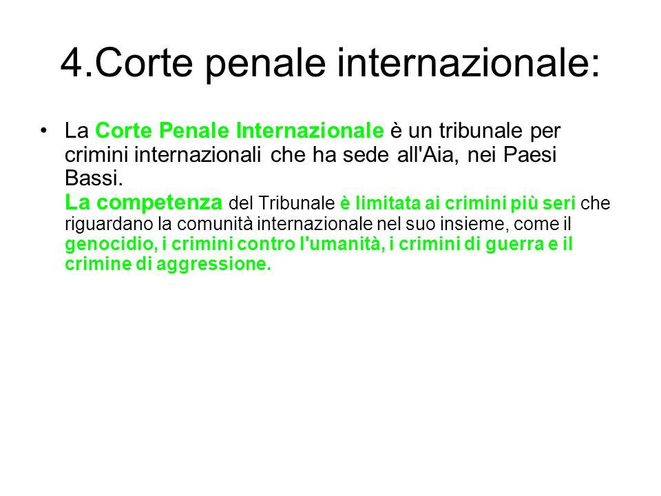 4.Corte penale internazionale: La Corte Penale Internazionale è un tribunale per crimini internazionali che ha sede all'Aia, nei Paesi Bassi. La compe
