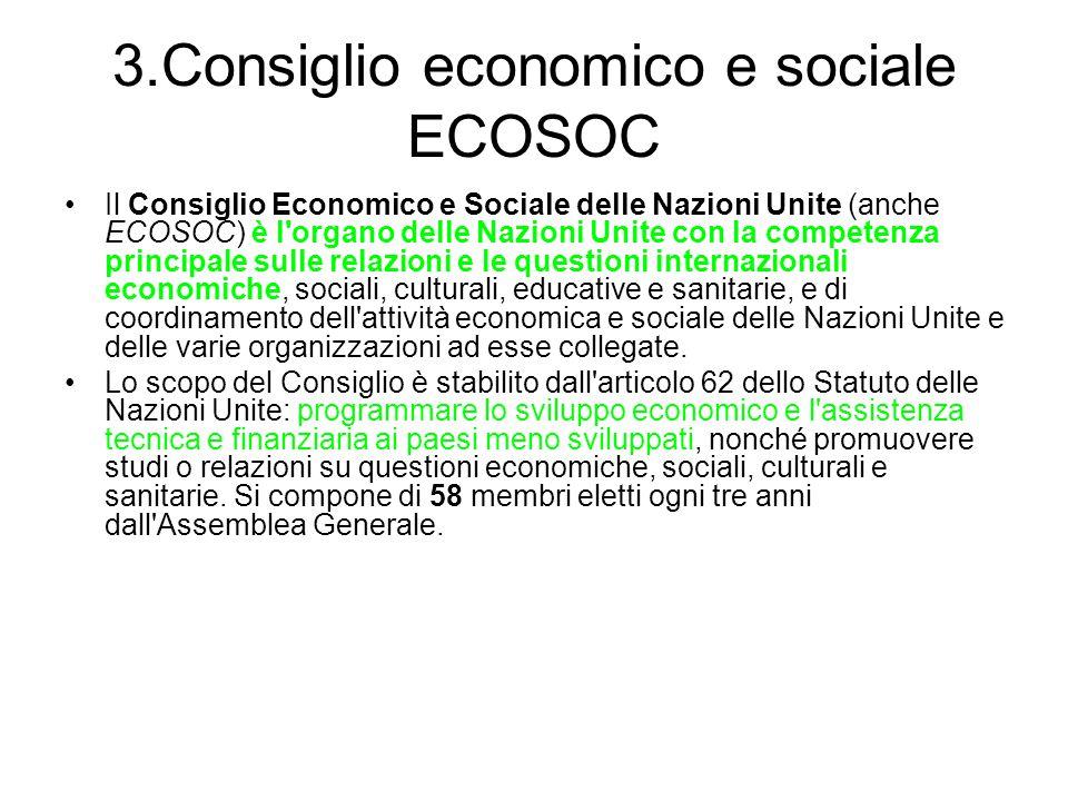 3.Consiglio economico e sociale ECOSOC Il Consiglio Economico e Sociale delle Nazioni Unite (anche ECOSOC) è l organo delle Nazioni Unite con la competenza principale sulle relazioni e le questioni internazionali economiche, sociali, culturali, educative e sanitarie, e di coordinamento dell attività economica e sociale delle Nazioni Unite e delle varie organizzazioni ad esse collegate.