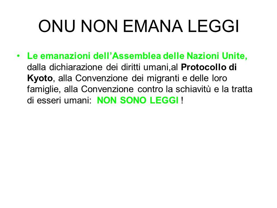 ONU NON EMANA LEGGI Le emanazioni dell'Assemblea delle Nazioni Unite, dalla dichiarazione dei diritti umani,al Protocollo di Kyoto, alla Convenzione d