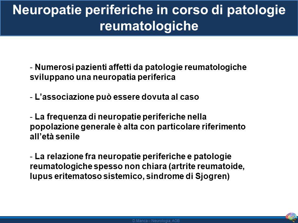 D.Manca – Neurologia, AOB Neuropatie periferiche in corso di patologie reumatologiche - Numerosi pazienti affetti da patologie reumatologiche sviluppano una neuropatia periferica - L'associazione può essere dovuta al caso - La frequenza di neuropatie periferiche nella popolazione generale è alta con particolare riferimento all'età senile - La relazione fra neuropatie periferiche e patologie reumatologiche spesso non chiara (artrite reumatoide, lupus eritematoso sistemico, sindrome di Sjogren)