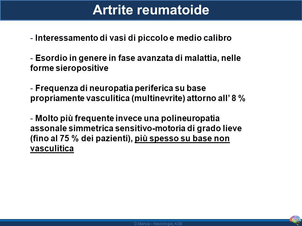D.Manca – Neurologia, AOB Artrite reumatoide - Interessamento di vasi di piccolo e medio calibro - Esordio in genere in fase avanzata di malattia, nelle forme sieropositive - Frequenza di neuropatia periferica su base propriamente vasculitica (multinevrite) attorno all' 8 % - Molto più frequente invece una polineuropatia assonale simmetrica sensitivo-motoria di grado lieve (fino al 75 % dei pazienti), più spesso su base non vasculitica