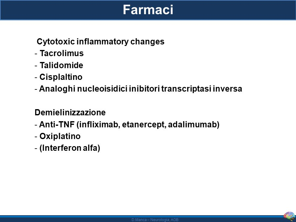 D.Manca – Neurologia, AOB Farmaci Cytotoxic inflammatory changes - Tacrolimus - Talidomide - Cisplaltino - Analoghi nucleoisidici inibitori transcriptasi inversa Demielinizzazione - Anti-TNF (infliximab, etanercept, adalimumab) - Oxiplatino - (Interferon alfa)