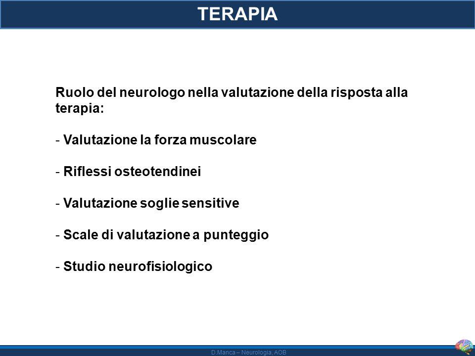 D.Manca – Neurologia, AOB TERAPIA Ruolo del neurologo nella valutazione della risposta alla terapia: - Valutazione la forza muscolare - Riflessi osteotendinei - Valutazione soglie sensitive - Scale di valutazione a punteggio - Studio neurofisiologico