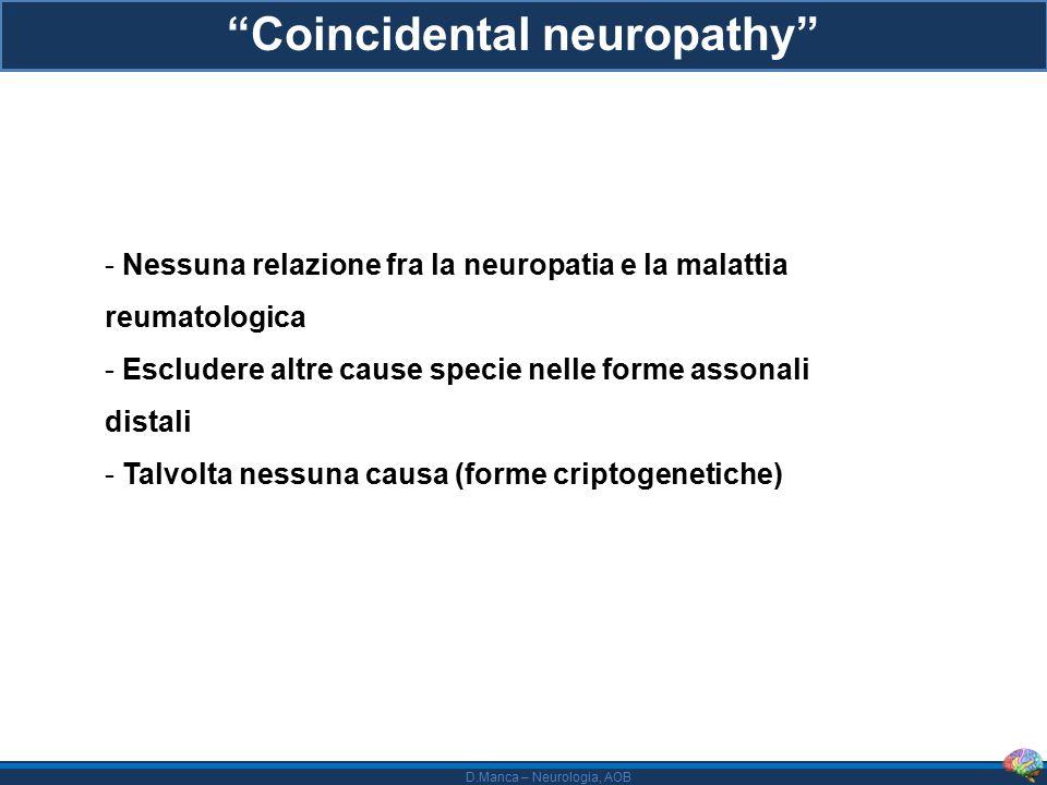 D.Manca – Neurologia, AOB Radicoloplessopatia lombosacrale e cervicale (DLRPN, LRPN, DCRPN) - Processo monofasico, spesso perdita di peso nel periodo precedente -In genere quadro asimmetrico prossimale all'esordio - Molto frequente il dolore neuropatico severo all'esordio (ma non sempre!) - Frequente l'associazione con una radicolopatia toracica - A seguire l'ipostenia caratterizza la clinica, spesso disabilità di rilievo, steppage frequente come sequela - Ischemia su base microvasculitica - Trattamento: steroidi, Ig ev