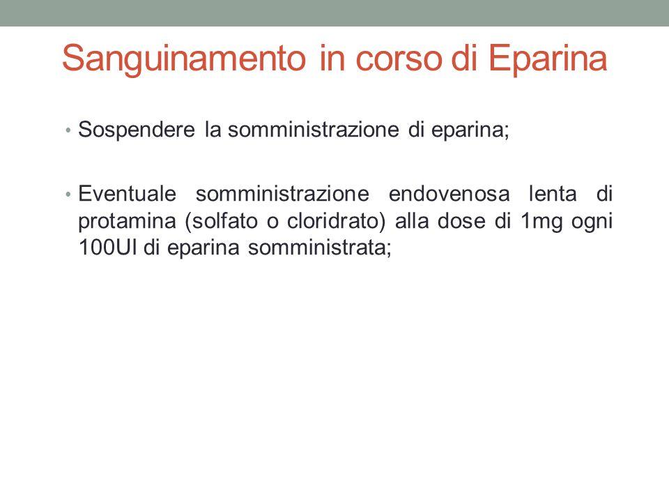 Sanguinamento in corso di Eparina Sospendere la somministrazione di eparina; Eventuale somministrazione endovenosa lenta di protamina (solfato o clori