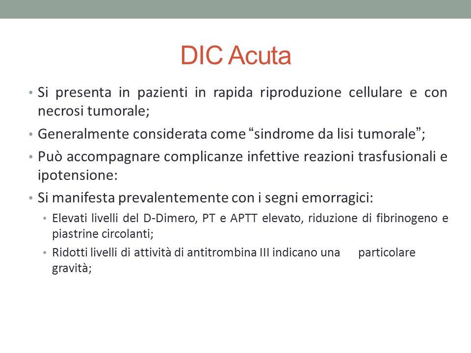 """DIC Acuta Si presenta in pazienti in rapida riproduzione cellulare e con necrosi tumorale; Generalmente considerata come """"sindrome da lisi tumorale"""";"""