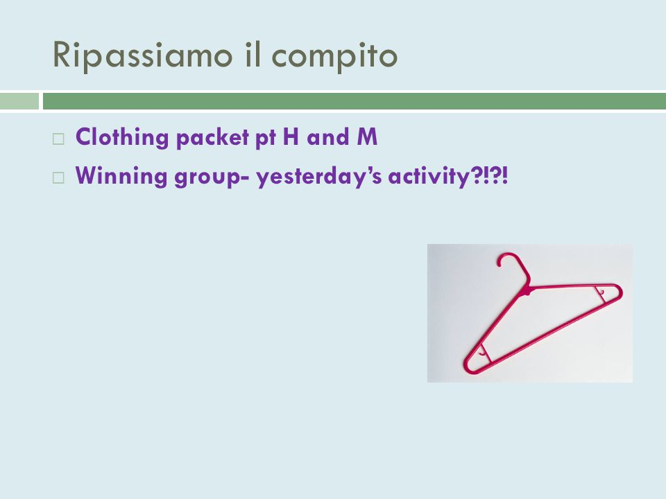 Ripassiamo il compito  Clothing packet pt H and M  Winning group- yesterday's activity?!?!
