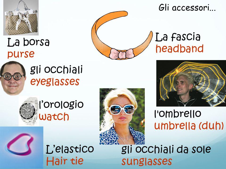 gli occhiali eyeglasses gli occhiali da sole sunglasses La fascia headband l'ombrello umbrella (duh) La borsa purse L'elastico Hair tie Gli accessori.