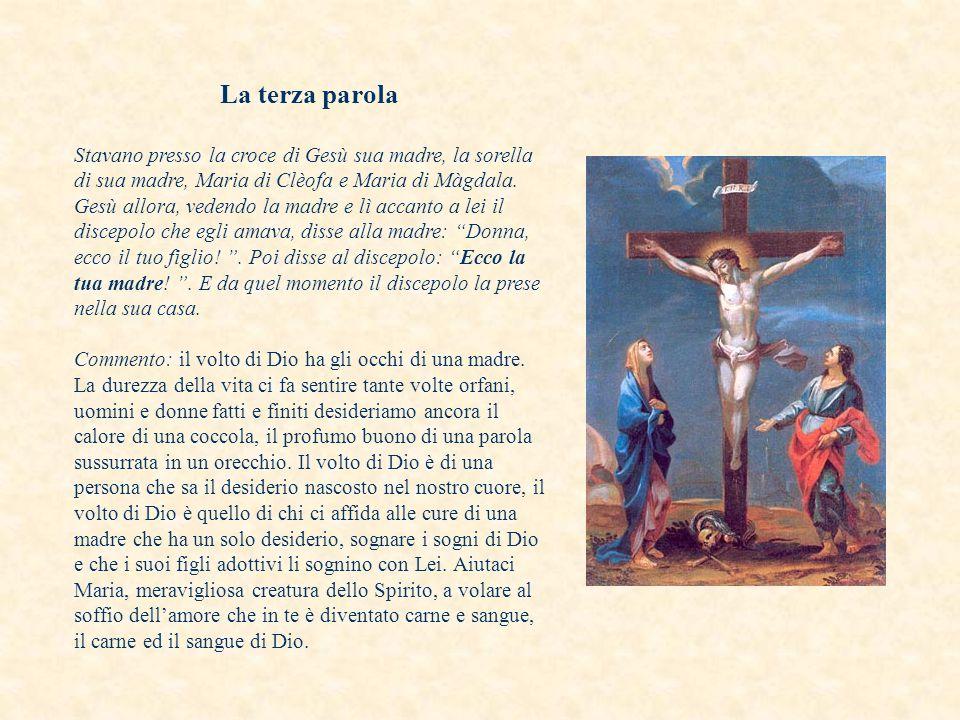 La terza parola Stavano presso la croce di Gesù sua madre, la sorella di sua madre, Maria di Clèofa e Maria di Màgdala.