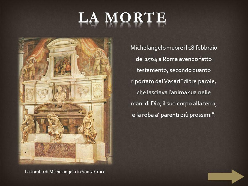 """Michelangelo muore il 18 febbraio del 1564 a Roma avendo fatto testamento, secondo quanto riportato dal Vasari """"di tre parole, che lasciava l'anima su"""