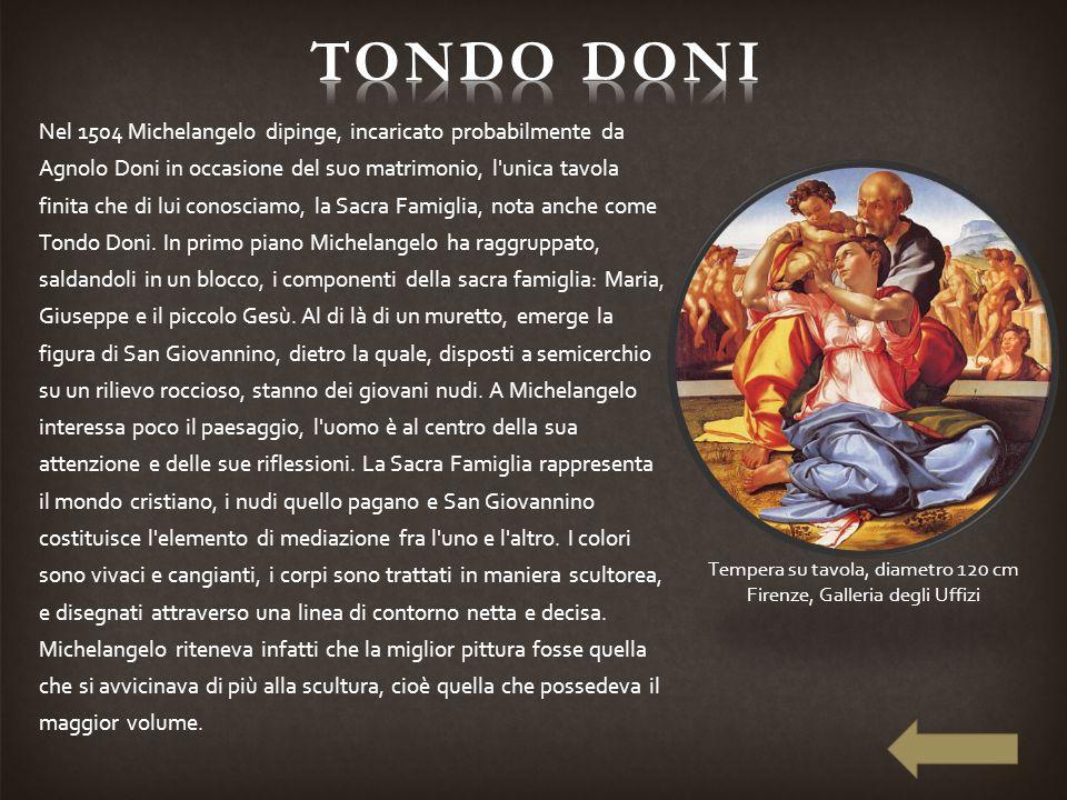 Nel 1504 Michelangelo dipinge, incaricato probabilmente da Agnolo Doni in occasione del suo matrimonio, l'unica tavola finita che di lui conosciamo, l